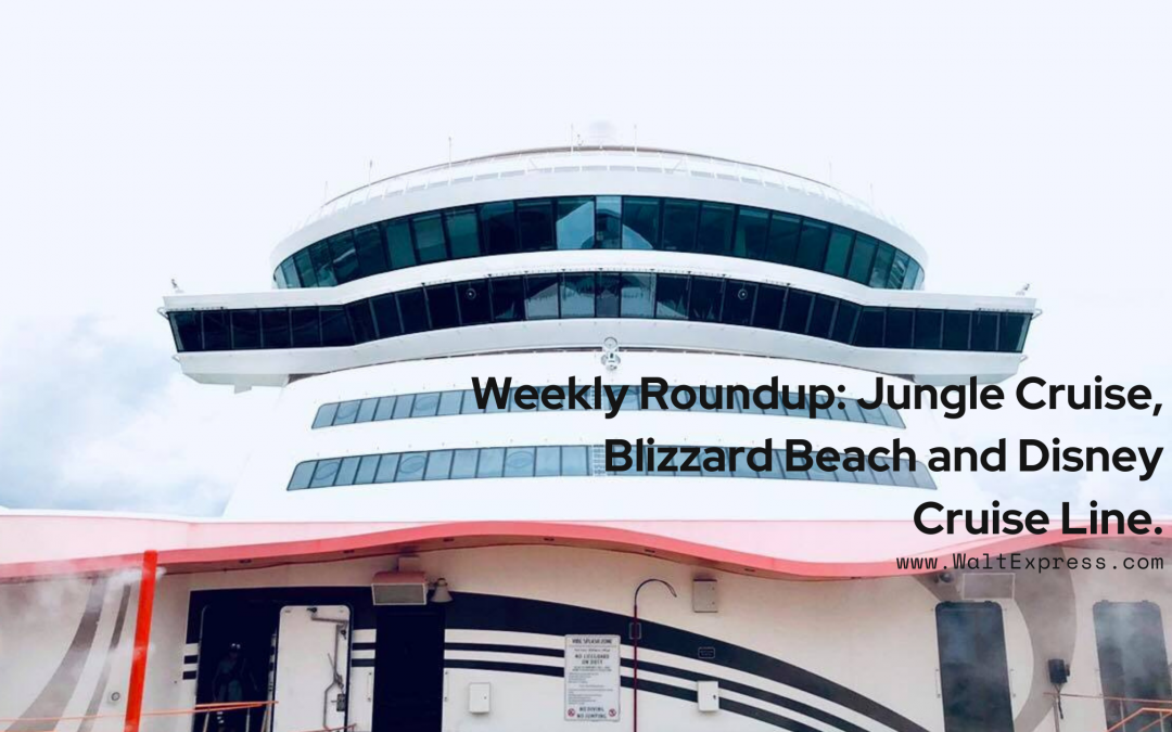 Weekly Roundup: Jungle Cruise, Blizzard Beach and Disney Cruise Line