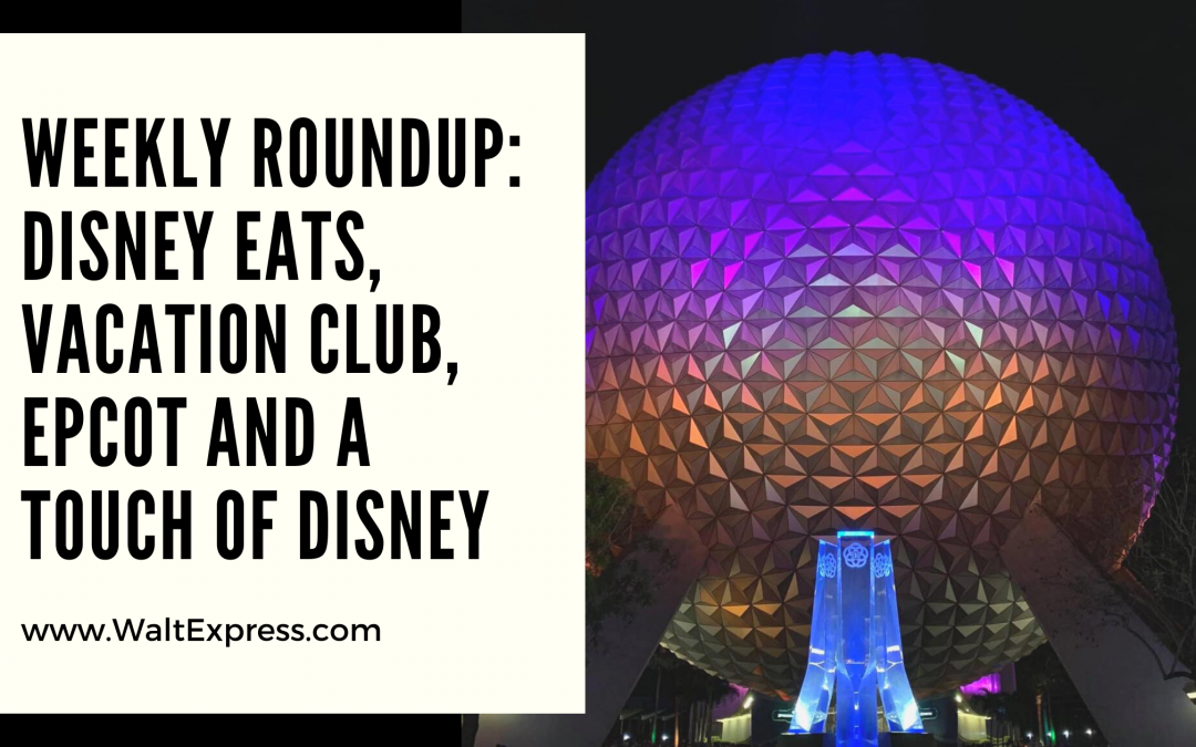 Weekly Roundup: Disney Eats, Vacation Club, Epcot and A Touch of Disney