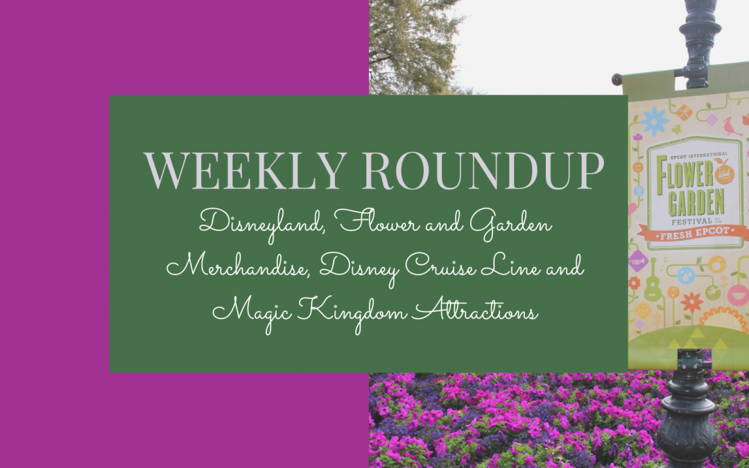 Weekly Roundup: Disneyland, Flower and Garden Merchandise, Disney Cruise Line and Magic Kingdom Attractions
