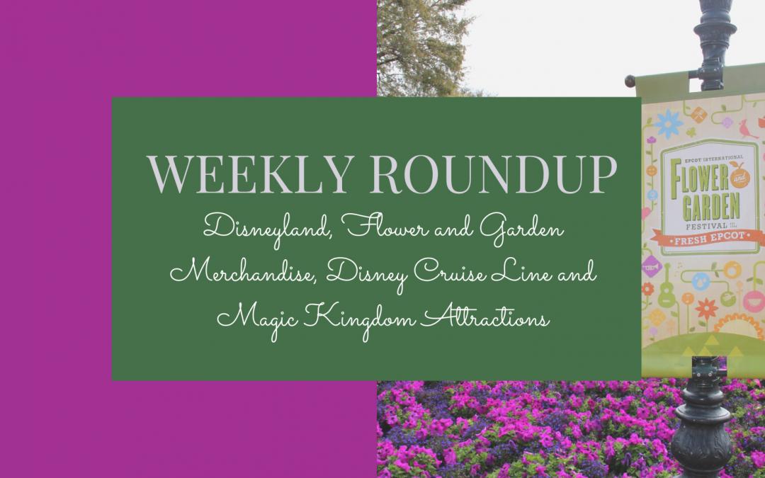Weekly Roundup: Disneyland, Flower and Garden Merchandise, Disney Cruise Line and Magic Kingdom Attractions